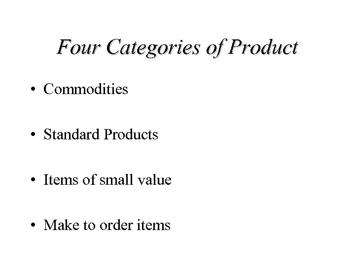 Four Categories of Product • Commodities • Standard Products • Items of small value