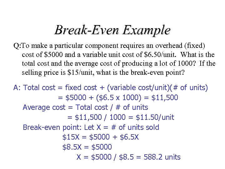 Break-Even Example Q: To make a particular component requires an overhead (fixed) cost of
