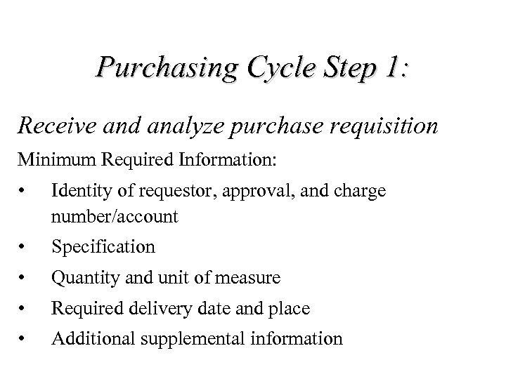 Purchasing Cycle Step 1: Receive and analyze purchase requisition Minimum Required Information: • Identity