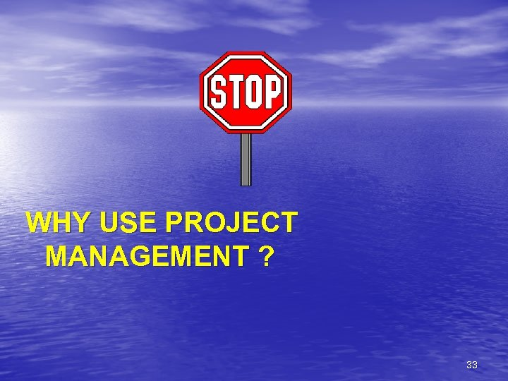WHY USE PROJECT MANAGEMENT ? 33