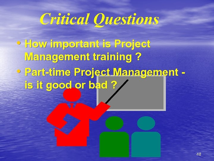Critical Questions • How important is Project Management training ? • Part-time Project Management