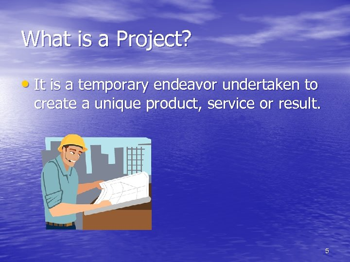 What is a Project? • It is a temporary endeavor undertaken to create a