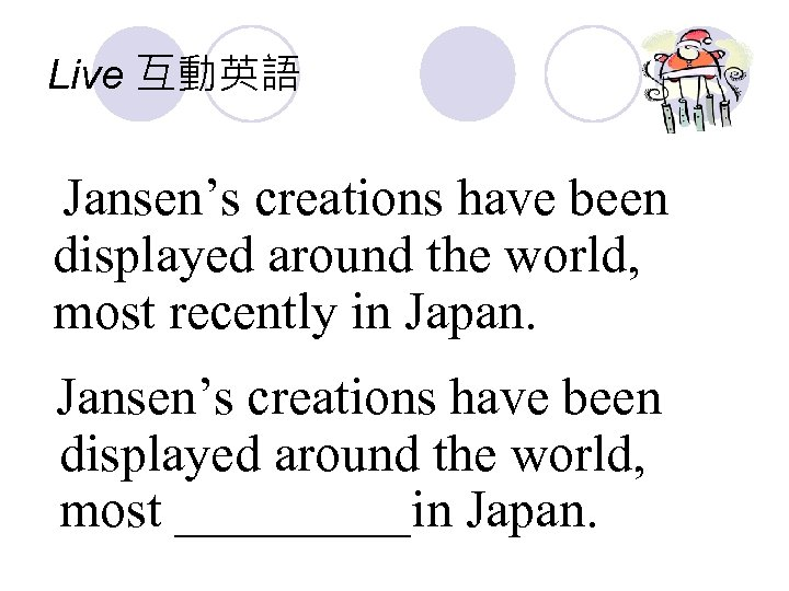 Live 互動英語 Jansen's creations have been displayed around the world, most recently in Japan.