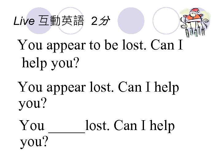 Live 互動英語 2分 You appear to be lost. Can I help you? You appear