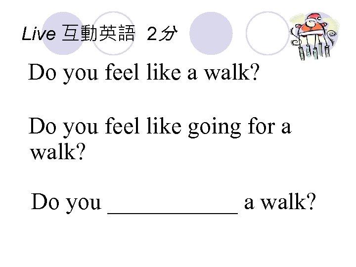 Live 互動英語 2分 Do you feel like a walk? Do you feel like going