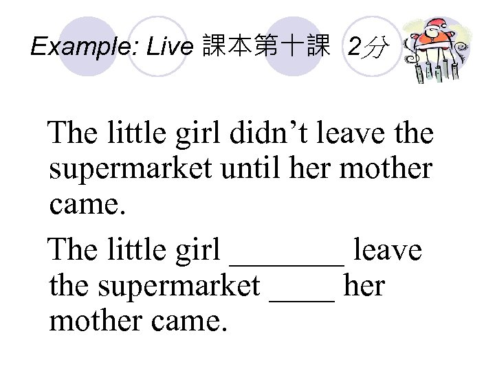 Example: Live 課本第十課 2分 The little girl didn't leave the supermarket until her mother