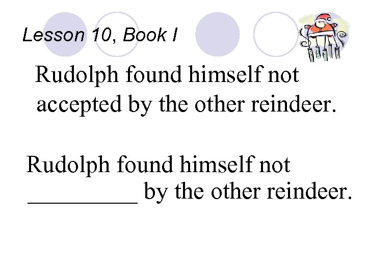 Lesson 10, Book I Rudolph found himself not accepted by the other reindeer. Rudolph