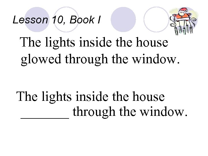 Lesson 10, Book I The lights inside the house glowed through the window. The