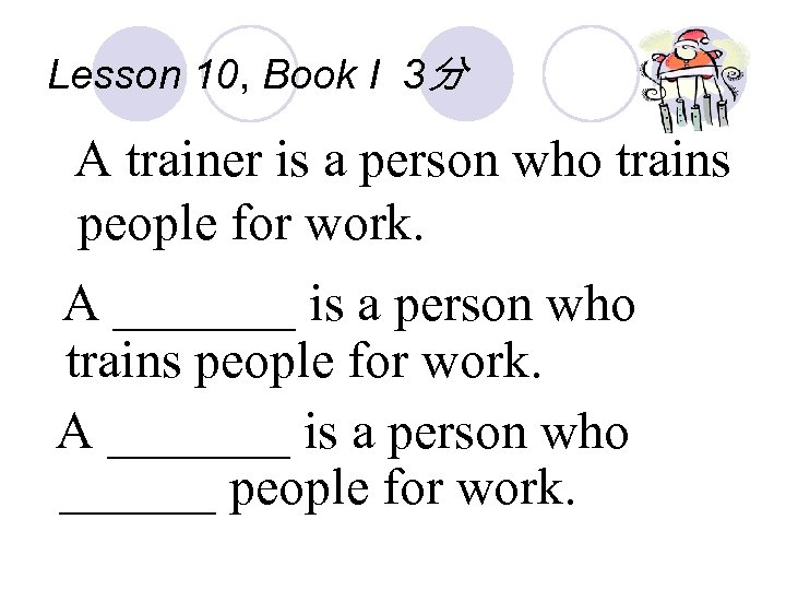 Lesson 10, Book I 3分 A trainer is a person who trains people for