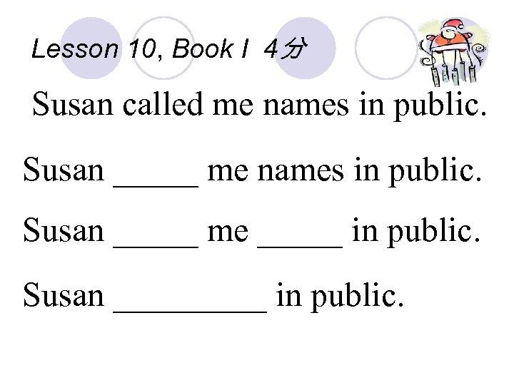Lesson 10, Book I 4分 Susan called me names in public. Susan _____ me