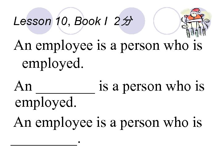 Lesson 10, Book I 2分 An employee is a person who is employed. An