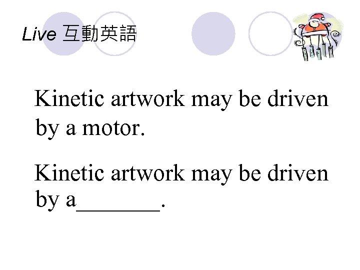 Live 互動英語 Kinetic artwork may be driven by a motor. Kinetic artwork may be