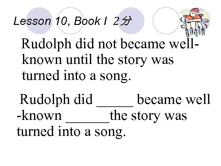 Lesson 10, Book I 2分 Rudolph did not became wellknown until the story was