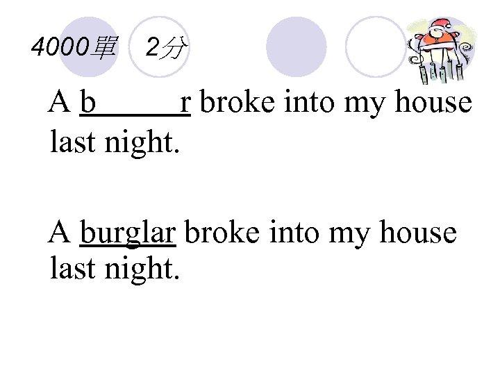4000單 2分 Ab r broke into my house last night. A burglar broke into