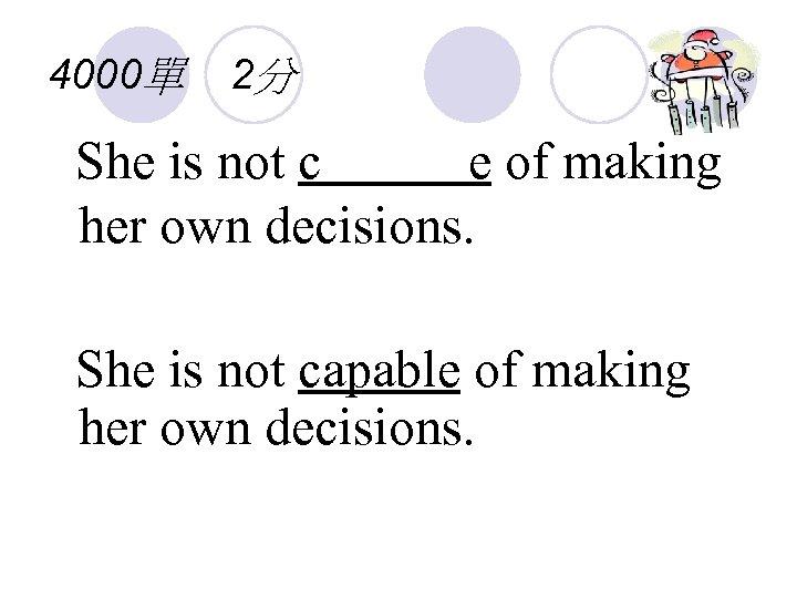 4000單 2分 She is not c e of making her own decisions. She is