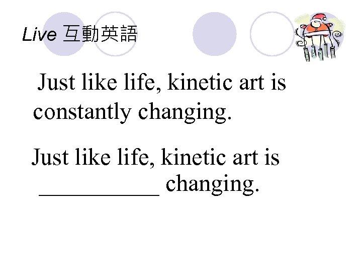 Live 互動英語 Just like life, kinetic art is constantly changing. Just like life, kinetic