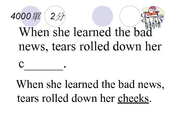 4000單 2分 When she learned the bad news, tears rolled down her c______. When