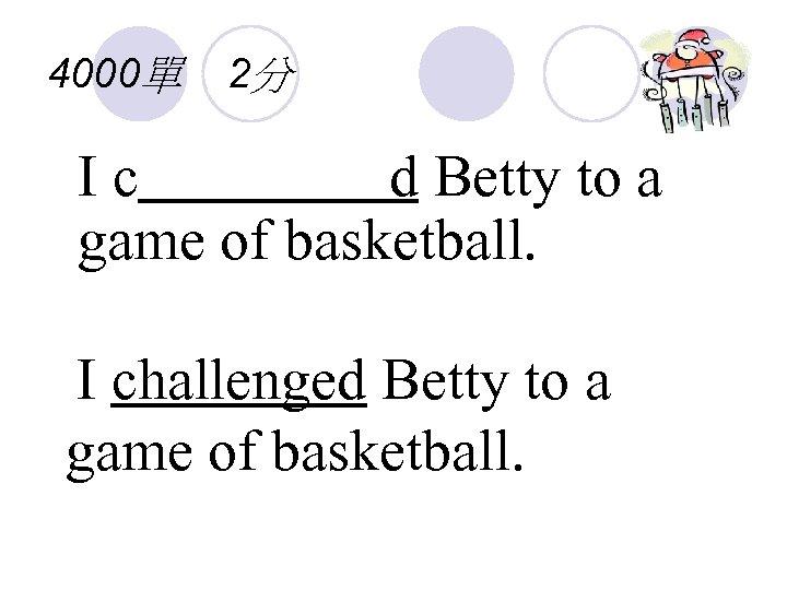 4000單 2分 Ic d Betty to a game of basketball. I challenged Betty to