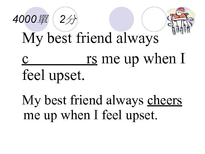 4000單 2分 My best friend always c rs me up when I feel upset.