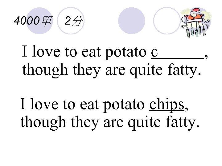 4000單 2分 I love to eat potato c , though they are quite fatty.