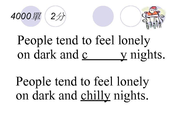 4000單 2分 People tend to feel lonely on dark and c y nights. People