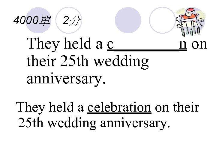 4000單 2分 They held a c____n on their 25 th wedding anniversary. They held
