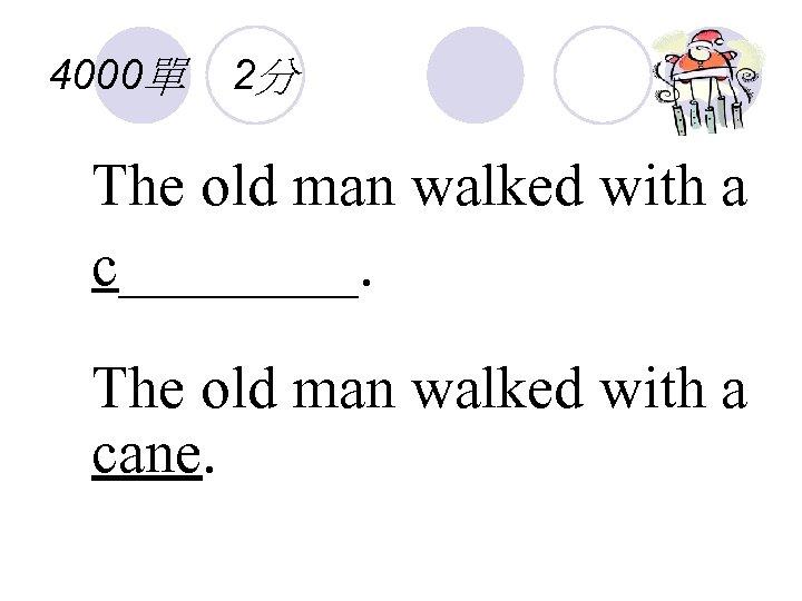 4000單 2分 The old man walked with a c____. The old man walked with