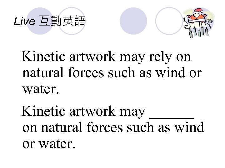 Live 互動英語 Kinetic artwork may rely on natural forces such as wind or water.