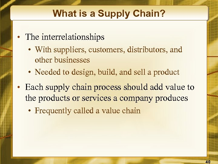 What is a Supply Chain? • The interrelationships • With suppliers, customers, distributors, and