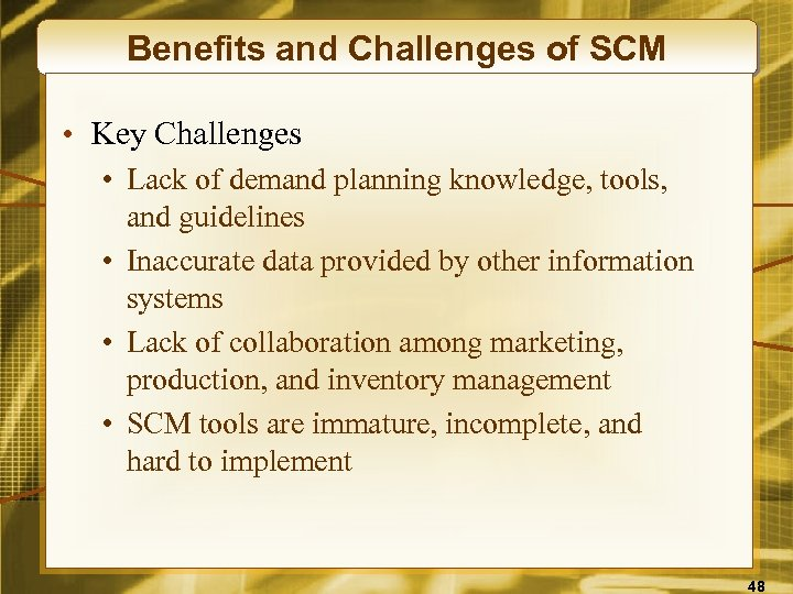 Benefits and Challenges of SCM • Key Challenges • Lack of demand planning knowledge,
