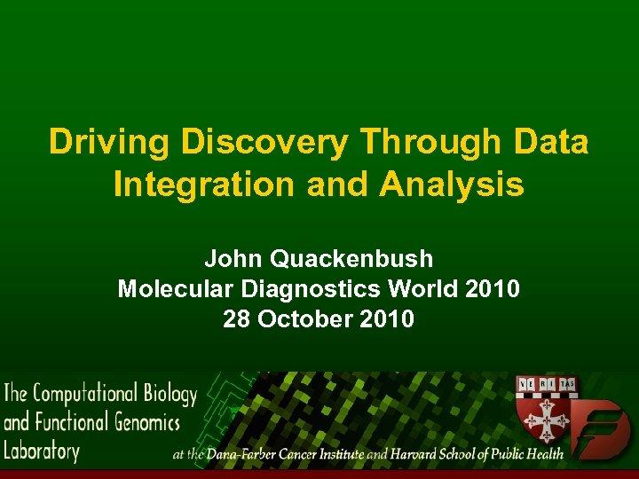 Driving Discovery Through Data Integration and Analysis John Quackenbush Molecular Diagnostics World 2010 28
