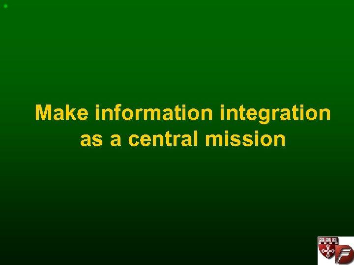 Make information integration as a central mission