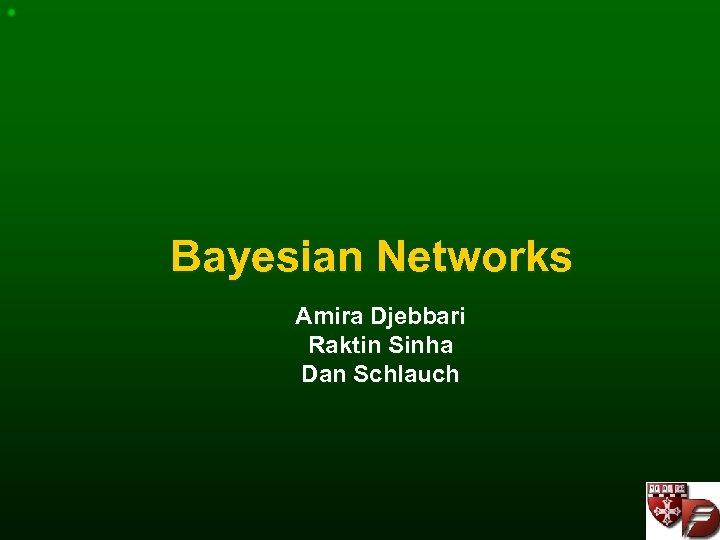 Bayesian Networks Amira Djebbari Raktin Sinha Dan Schlauch