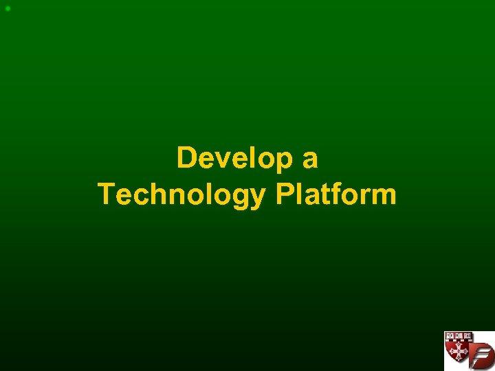 Develop a Technology Platform