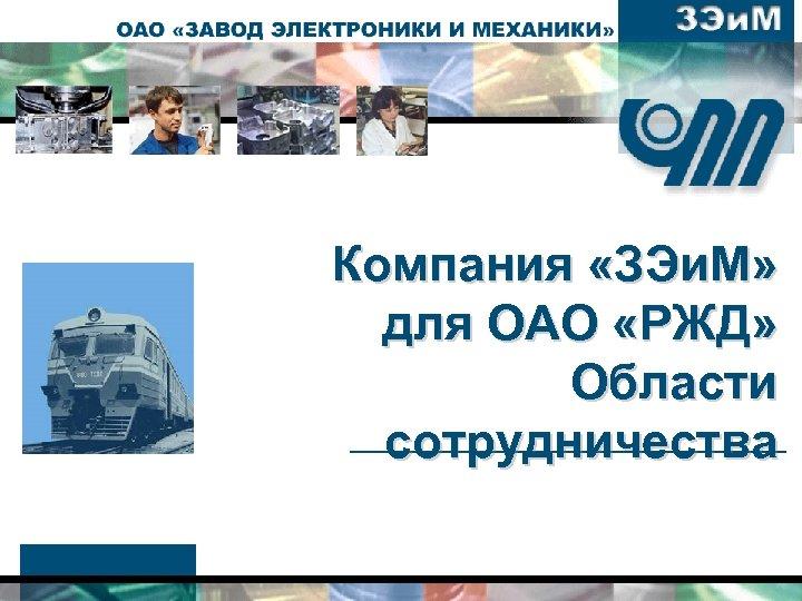 Компания «ЗЭи. М» для ОАО «РЖД» Области сотрудничества