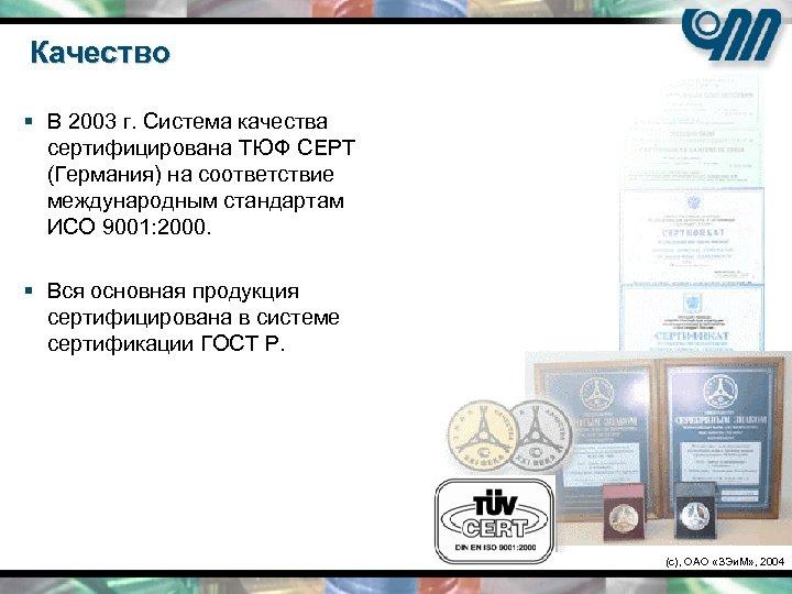 Качество § В 2003 г. Система качества сертифицирована ТЮФ СЕРТ (Германия) на соответствие международным