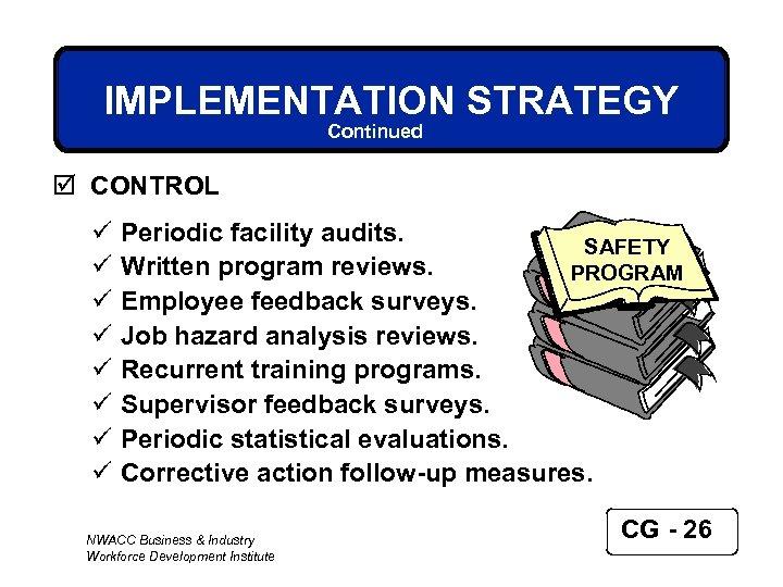IMPLEMENTATION STRATEGY Continued þ CONTROL ü ü ü ü Periodic facility audits. SAFETY Written