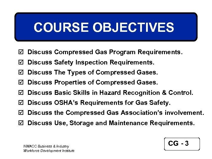 COURSE OBJECTIVES þ Discuss Compressed Gas Program Requirements. þ Discuss Safety Inspection Requirements. þ