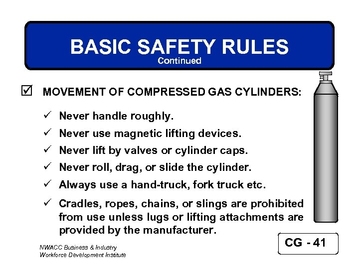 BASIC SAFETY RULES Continued þ MOVEMENT OF COMPRESSED GAS CYLINDERS: ü Never handle roughly.