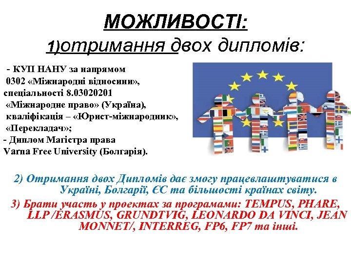 МОЖЛИВОСТІ: 1)отримання двох дипломів: - КУП НАНУ за напрямом 0302 «Міжнародні відносини» , спеціальності