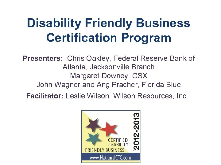 Disability Friendly Business Certification Program Presenters: Chris Oakley, Federal Reserve Bank of Atlanta, Jacksonville