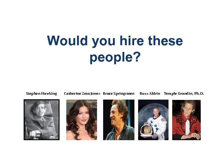 Would you hire these people? Stephen Hawking Catherine Zeta Jones Bruce Springsteen Buzz Aldrin