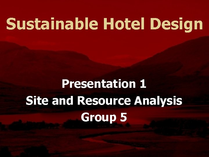 Sustainable Hotel Design Presentation 1 Site and Resource Analysis Group 5