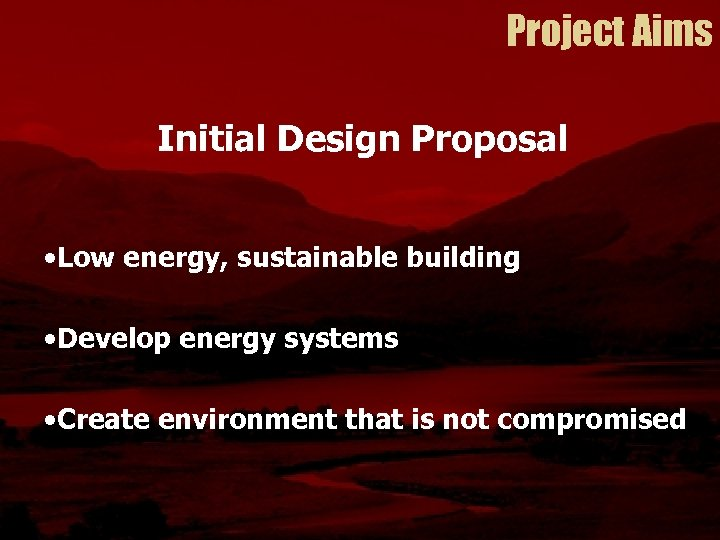 Project Aims Initial Design Proposal • Low energy, sustainable building • Develop energy systems