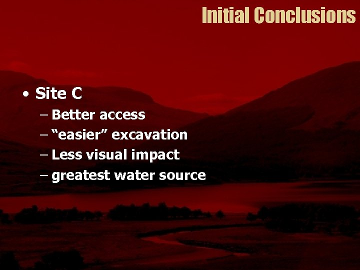 """Initial Conclusions • Site C – Better access – """"easier"""" excavation – Less visual"""
