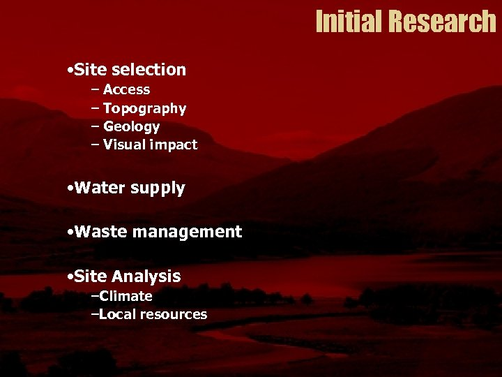 Initial Research • Site selection – Access – Topography – Geology – Visual impact