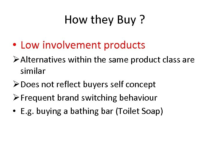 How they Buy ? • Low involvement products Ø Alternatives within the same product