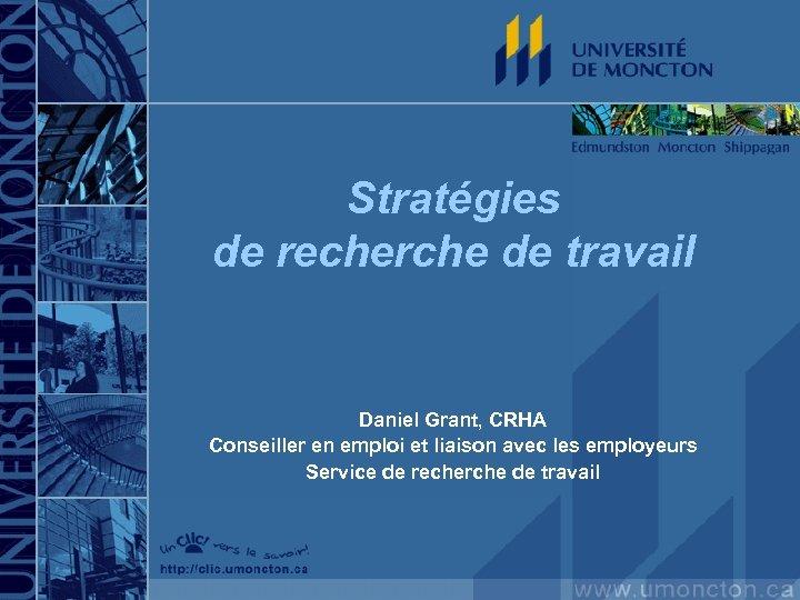 Stratégies de recherche de travail Daniel Grant, CRHA Conseiller en emploi et liaison avec