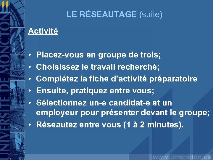 LE RÉSEAUTAGE (suite) Activité • • • Placez-vous en groupe de trois; Choisissez le