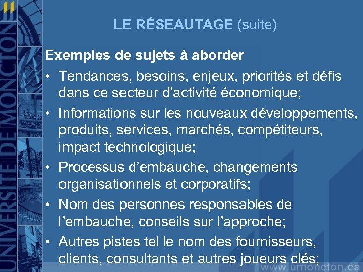 LE RÉSEAUTAGE (suite) Exemples de sujets à aborder • Tendances, besoins, enjeux, priorités et